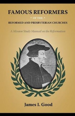 Famous Reformers of the Reformed and Presbyterian Churches  -     By: James Isaac Good
