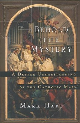 Behold the Mystery: A Deeper Understanding of the Catholic Mass  -     By: Mark Hart