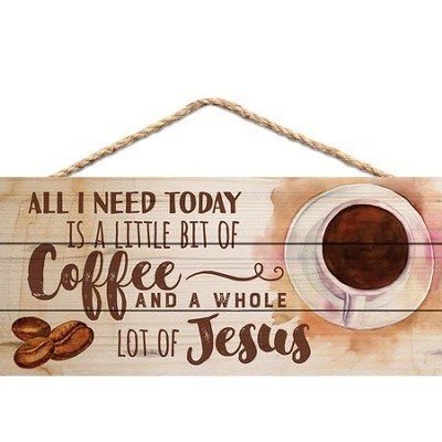 All I Need Today Is A Little Bit Of Coffee and A Whole Lot Of Jesus, Hanging Sign  -