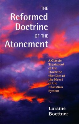 The Reformed Doctrine of the Atonement: A Classic Treatment of the Doctrine that Lies at the Heart of the Christian System  -     By: Loraine Boettner