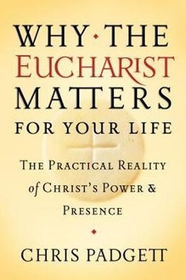 Why the Eucharist Matters for Your Life: The Practical Reality of Christ's Power and Presence  -     By: Chris Padgett