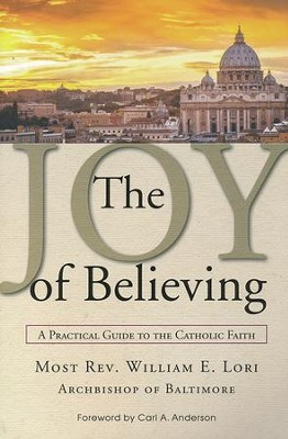 The Joy of Believing: A Practical Guide to the Catholic Faith  -     By: Archbishop William Lori