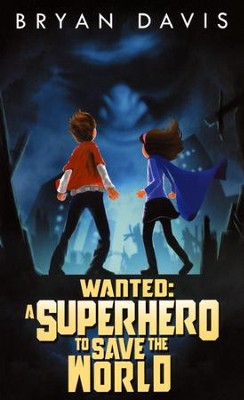 Wanted: A Superhero to Save the World   -     By: Bryan Davis