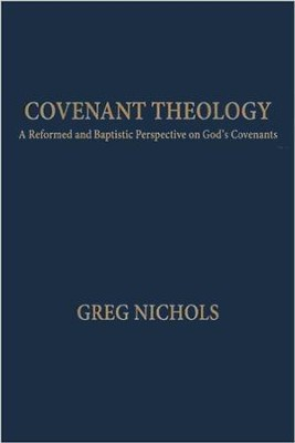 Covenant Theology: A Reformed and Baptistic Perspective on God's Covenants  -     By: Greg Nichols