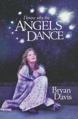 I Know Why the Angels Dance  -     By: Bryan Davis