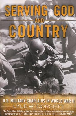 Serving God and Country: United States Military Chaplains in WWII  -     By: Lyle Dorsett