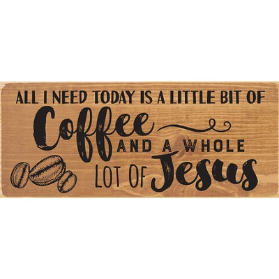 All I Need Today Is A Little Bit Of Coffee and A Whole Lot Of Jesus Plaque  -