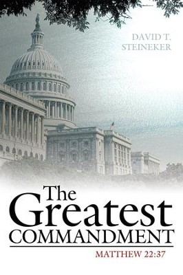 The Greatest Commandment: Mathew 22:37 - eBook  -     By: David T. Steineker
