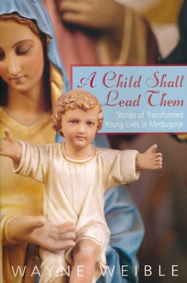 A Child Shall Lead Them: Stories of Transformed Young Lives in Medjugorje  -     By: Wayne Weible