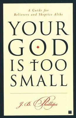 Your God is Too Small: A Guide for Believers and Skeptics Alike  -     By: J.B. Phillips