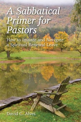 A Sabbatical Primer for Pastors: How to Initiate and Navigate a Spiritual Renewal Leave  -     By: David C. Alves
