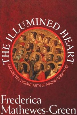The Illumined Heart: Capture the Vibrant Faith of Ancient Christians  -     By: Frederica Mathewes-Green