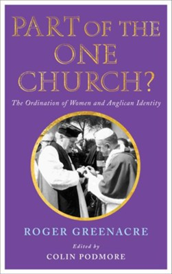 Part of the One Church?: The ordination of women and Anglican identity  -     Edited By: Colin Podmore     By: Roger Greenacre