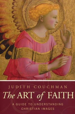 The Art of Faith: A Guide to Understanding Christian Art and Architecture  -     By: Judith Couchman