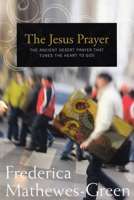 The Jesus Prayer: The Ancient Desert Prayer That Tunes the Heart  to God  -     By: Frederica Mathewes-Green