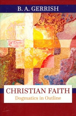 Christian Faith: Dogmatics in Outline  -     By: B.A. Gerrish