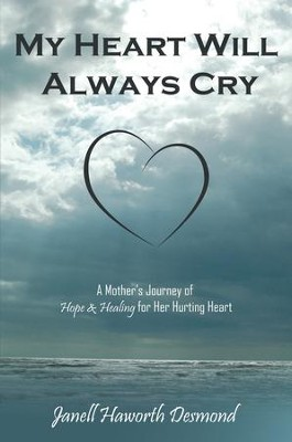 My Heart Will Always Cry: A Mother's Journey of Hope and Healing for Her Hurting Heart - eBook  -     By: Janell Haworth Desmond