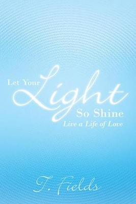 Let Your Light So Shine: Live a life of love - eBook  -     By: T. Fields