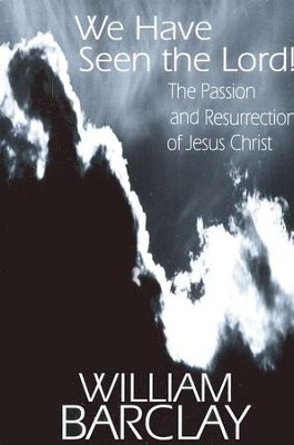 We Have Seen the Lord! The Passion and Resurrection of Jesus Christ  -     By: William Barclay
