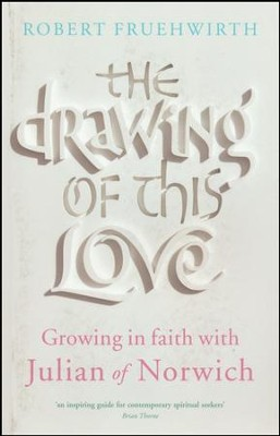 The Drawing of This Love: Growing in Faith with Julian of Norwich  -     By: Robert Fruehwirth
