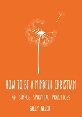 How to be a Mindful Christian: 40 simple spiritual practices  -     By: Sally Welch