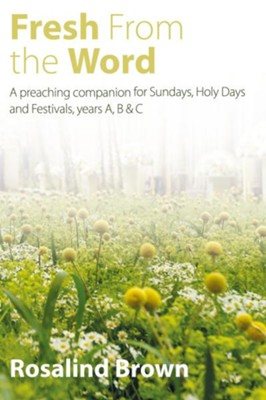 Fresh from the Word: A Preaching Companion for Sundays, Holy Days and Festivals, years A, B & C  -     By: Rosalind Brown