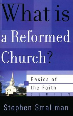 What Is a Reformed Church? (Basics of the Faith)  -     By: Stephen Smallman