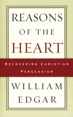 Reasons of the Heart: Recovering Christian Persuasion   -     By: William Edgar