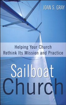Sailboat Church: Helping Your Church Rethink Its Mission and Practice  -     By: Joan S. Gray
