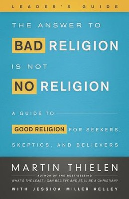 The Answer to Bad Religion Is Not No Religion- -Leader's Guide: A Guide to Good Religion for Seekers, Skeptics, and Believers  -     Edited By: Jessica Miller Kelly     By: Martin Thielen