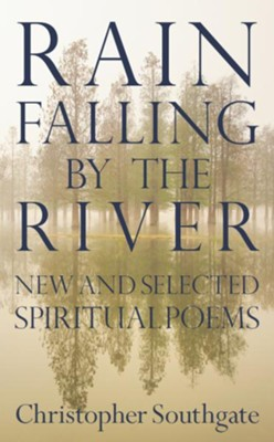 Rain Falling by the River: New and selected spiritual poems  -     By: Christopher Southgate