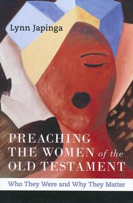 Preaching the Women of the Old Testament: Who They Were and Why They Matter  -     By: Lynn Japinga