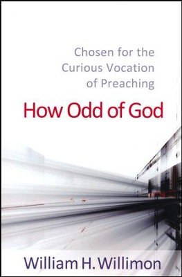 How Odd of God: Chosen for the Curious Vocation of Preaching  -     By: William H. Willimon
