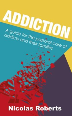 Addiction: A guide for the pastoral care of addicts and their families  -     By: Nicolas Roberts, Alister McGrath