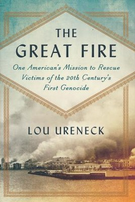 The Great Fire: One American's Mission to Rescue Victims of the 20th Century's First Genocide  -     By: Lou Ureneck