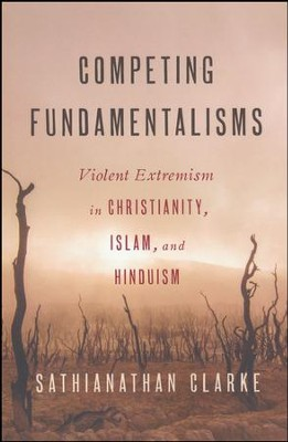Competing Fundamentalisms: Violent Extremism in Christianity, Islam, and Hinduism  -     By: Sathianathan Clarke