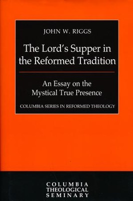 The Lord's Supper in the Reformed Tradition: An Essay on the  Mystical True Presence [Columbia Series in Reformed Theology]  -     By: John W. Riggs