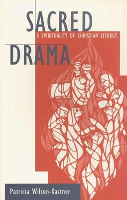 Sacred Drama: A Spirituality of Christian Liturgy   -     By: Patricia Wilson Kastner