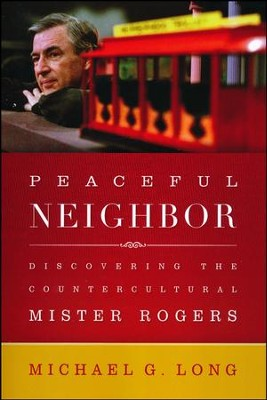 Peaceful Neighbor: Discovering the Countercultural Mister Rogers  -     By: Michael Long
