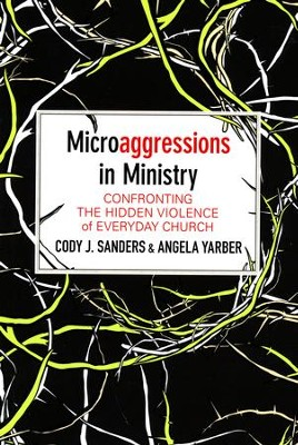 Microaggressions in Ministry: Confronting the Hidden Violence of Everyday Church  -     By: Cody J. Sanders, Angela Yarber