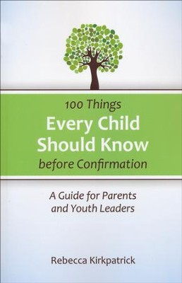 100 Things Every Child Should Know Before Confirmation: A Guide for Parents and Youth Leaders  -     By: Rebecca Kirkpatrick