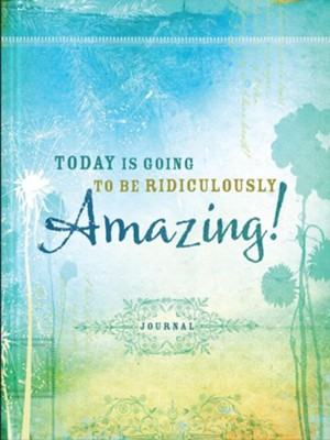 Today Is Going to Be Ridiculously Amazing! Journal  -