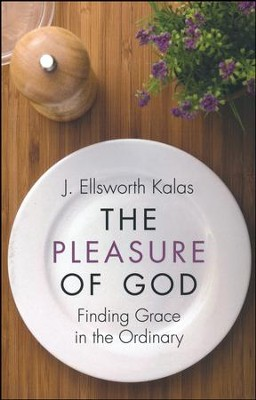 The Pleasure of God: Finding Grace in the Ordinary  -     By: J. Elsworth Kalas