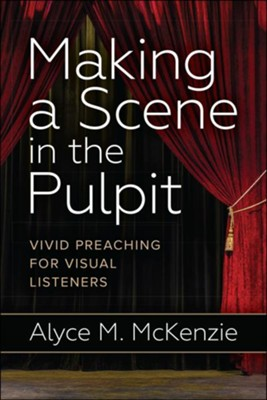 Making a Scene in the Pulpit: Vivid Preaching for Visual Listeners  -     By: Alyce M. McKenzie