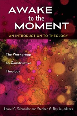 Awake to the Moment: An Introduction to Theology  -     Edited By: Laurel C. Schneider, Stephen G. Ray Jr.     By: Edited by Laurel C. Schneider & Stephen G. Ray, Jr.