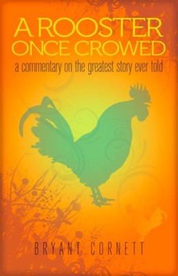 A Rooster Once Crowed: A Commentary on the Greatest Story Ever Told  -     By: Bryant Cornett