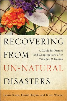 Recovering from Un-Natural Disasters: A Guide for Pastors and Congregations after Violence and Trauma  -     By: Laurie Kraus, David Holyan, Bruce Wismer