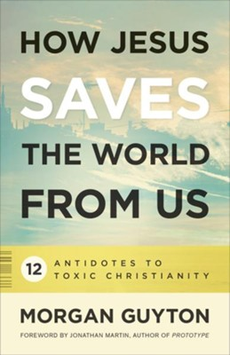 How Jesus Saves the World from Us: 12 Antidotes to Toxic Christianity  -     By: Morgan Guyton