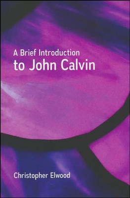 A Brief Introduction to John Calvin  -     By: Christopher Elwood