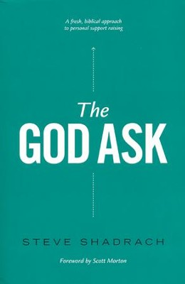 The God Ask: A Fresh, Biblical Approach to Personal Support Raising  -     By: Steve Shadrach